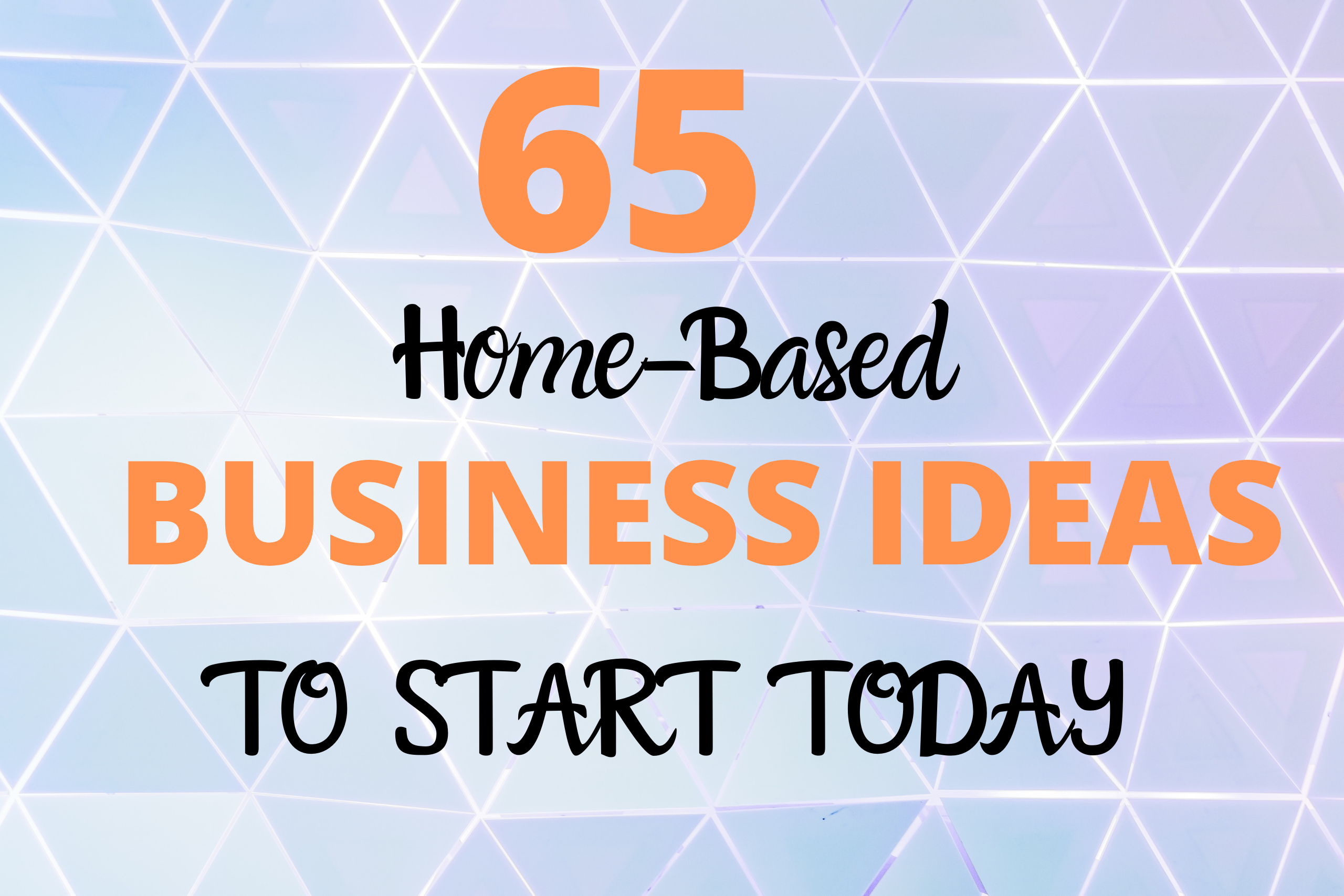 65 Home Based Business Ideas You Can Start Online Today